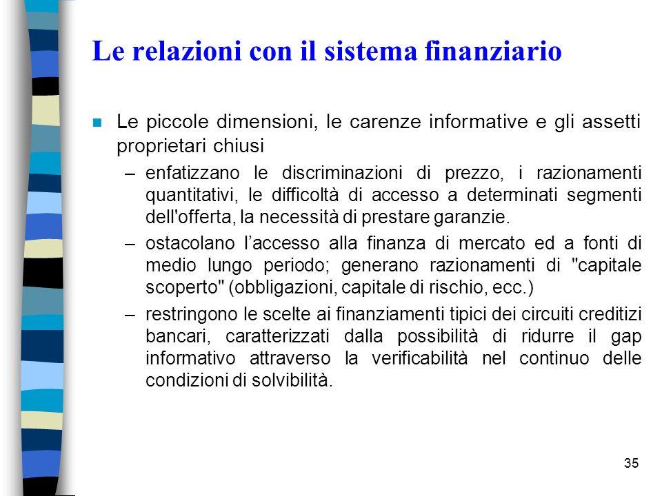35 Le relazioni con il sistema finanziario n Le piccole dimensioni, le carenze informative e gli assetti proprietari chiusi –enfatizzano le discrimina