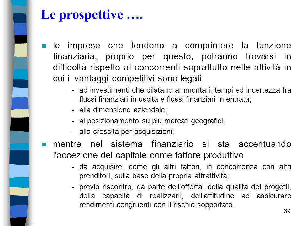 39 Le prospettive …. n le imprese che tendono a comprimere la funzione finanziaria, proprio per questo, potranno trovarsi in difficoltà rispetto ai co