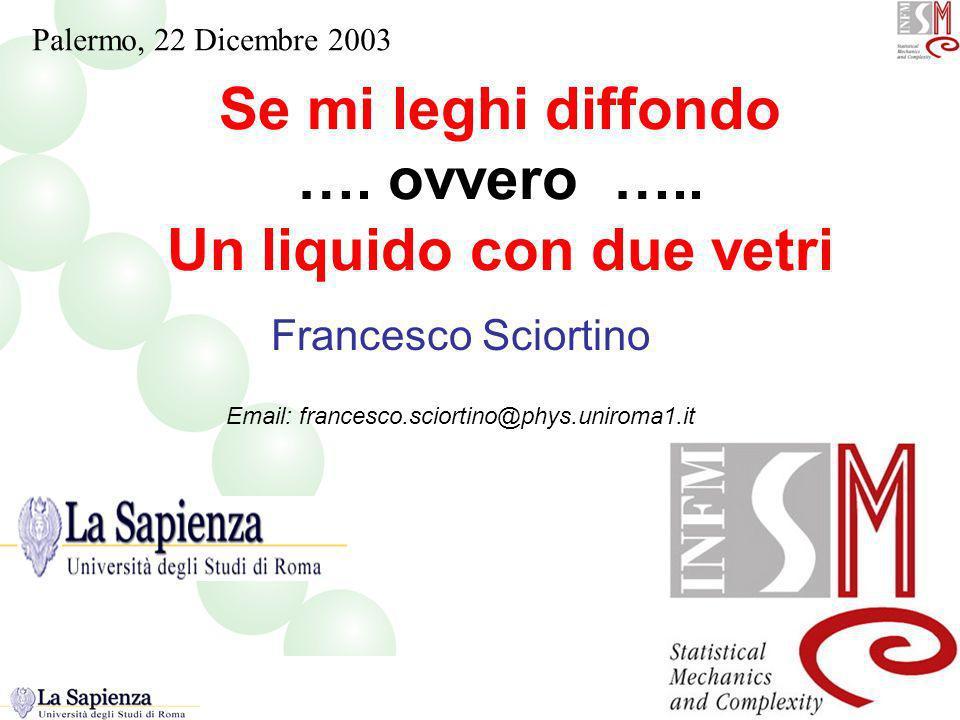 Se mi leghi diffondo …. ovvero ….. Un liquido con due vetri Francesco Sciortino Email: francesco.sciortino@phys.uniroma1.it Titolo ! Palermo, 22 Dicem