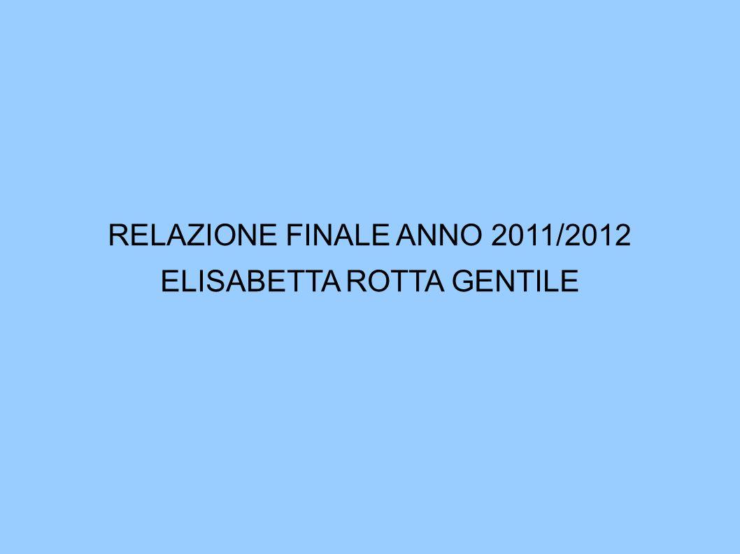 RELAZIONE FINALE ANNO 2011/2012 ELISABETTA ROTTA GENTILE
