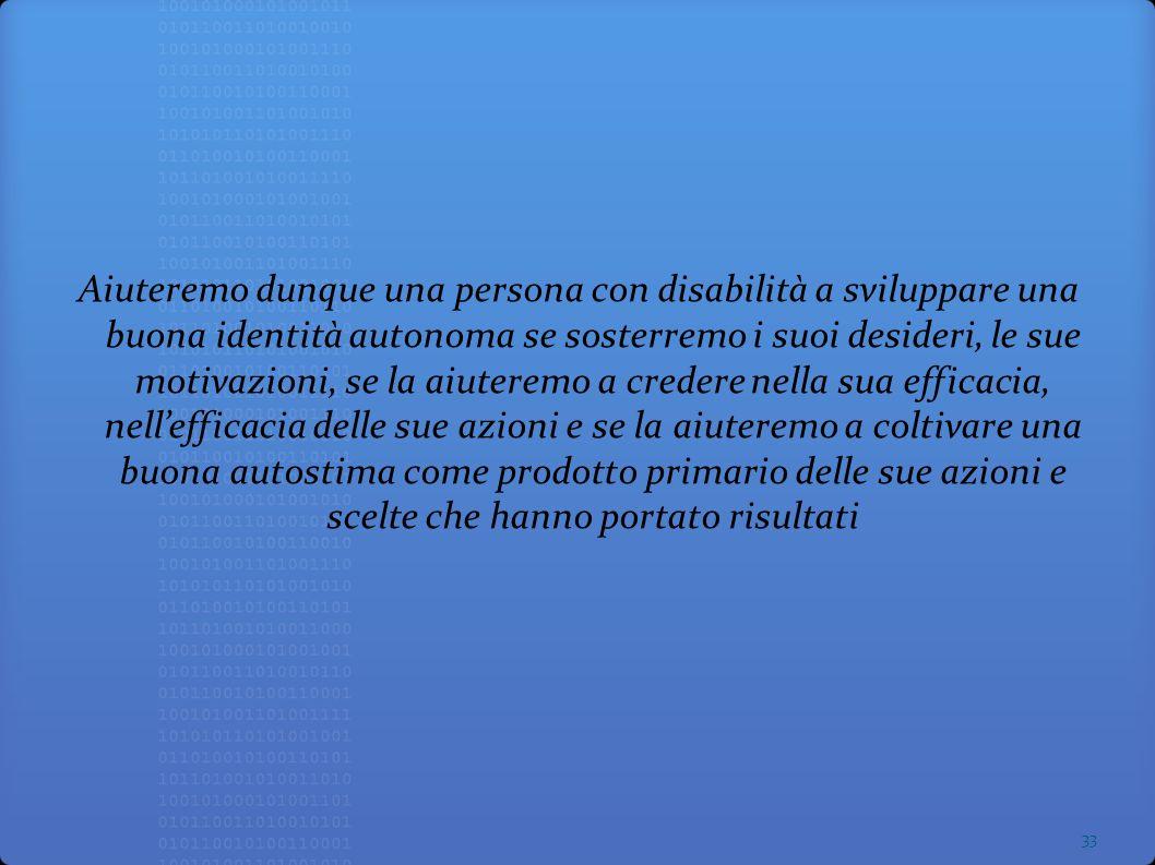Aiuteremo dunque una persona con disabilità a sviluppare una buona identità autonoma se sosterremo i suoi desideri, le sue motivazioni, se la aiuterem