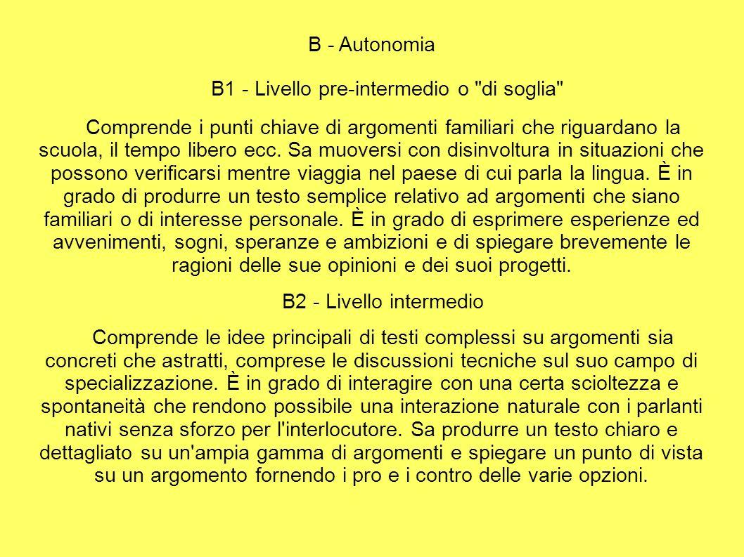 B - Autonomia B1 - Livello pre-intermedio o di soglia Comprende i punti chiave di argomenti familiari che riguardano la scuola, il tempo libero ecc.