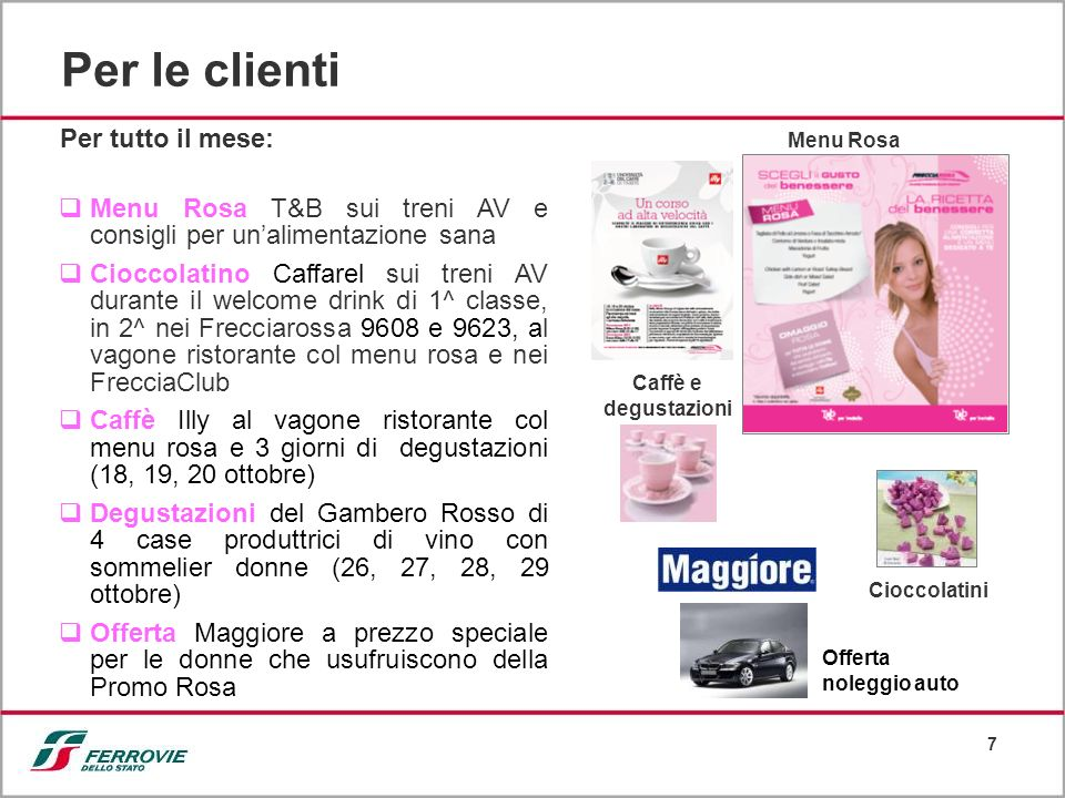 7 Per le clienti Menu Rosa T&B sui treni AV e consigli per unalimentazione sana Cioccolatino Caffarel sui treni AV durante il welcome drink di 1^ classe, in 2^ nei Frecciarossa 9608 e 9623, al vagone ristorante col menu rosa e nei FrecciaClub Caffè Illy al vagone ristorante col menu rosa e 3 giorni di degustazioni (18, 19, 20 ottobre) Degustazioni del Gambero Rosso di 4 case produttrici di vino con sommelier donne (26, 27, 28, 29 ottobre) Offerta Maggiore a prezzo speciale per le donne che usufruiscono della Promo Rosa Cioccolatini Menu Rosa Per tutto il mese: Caffè e degustazioni Offerta noleggio auto