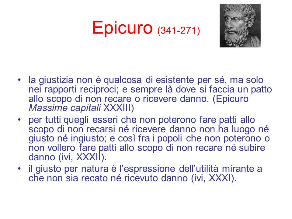 Epicuro (341-271) la giustizia non è qualcosa di esistente per sé, ma solo nei rapporti reciproci; e sempre là dove si faccia un patto allo scopo di n