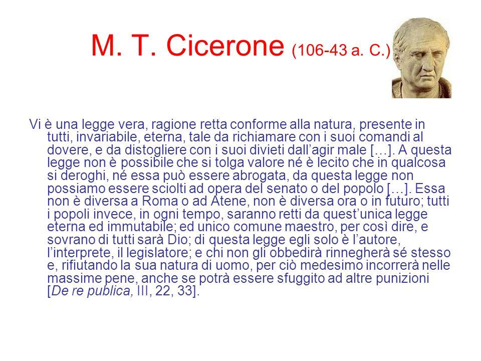 M. T. Cicerone (106-43 a. C.) Vi è una legge vera, ragione retta conforme alla natura, presente in tutti, invariabile, eterna, tale da richiamare con