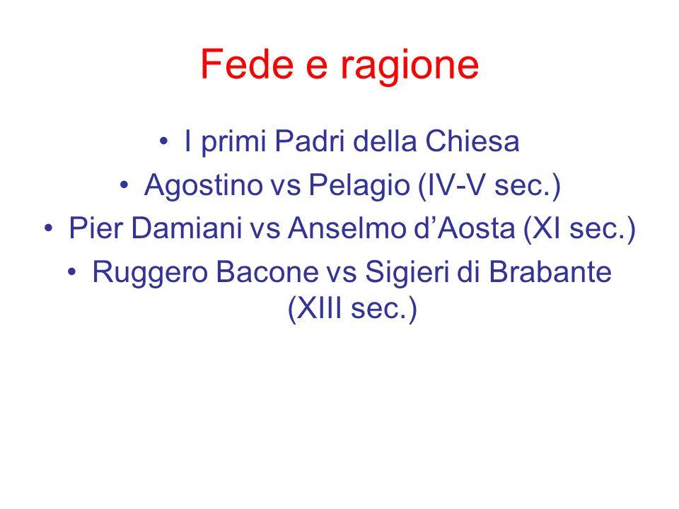 Fede e ragione I primi Padri della Chiesa Agostino vs Pelagio (IV-V sec.) Pier Damiani vs Anselmo dAosta (XI sec.) Ruggero Bacone vs Sigieri di Braban