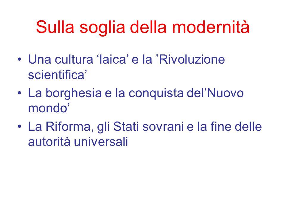 Sulla soglia della modernità Una cultura laica e la Rivoluzione scientifica La borghesia e la conquista delNuovo mondo La Riforma, gli Stati sovrani e
