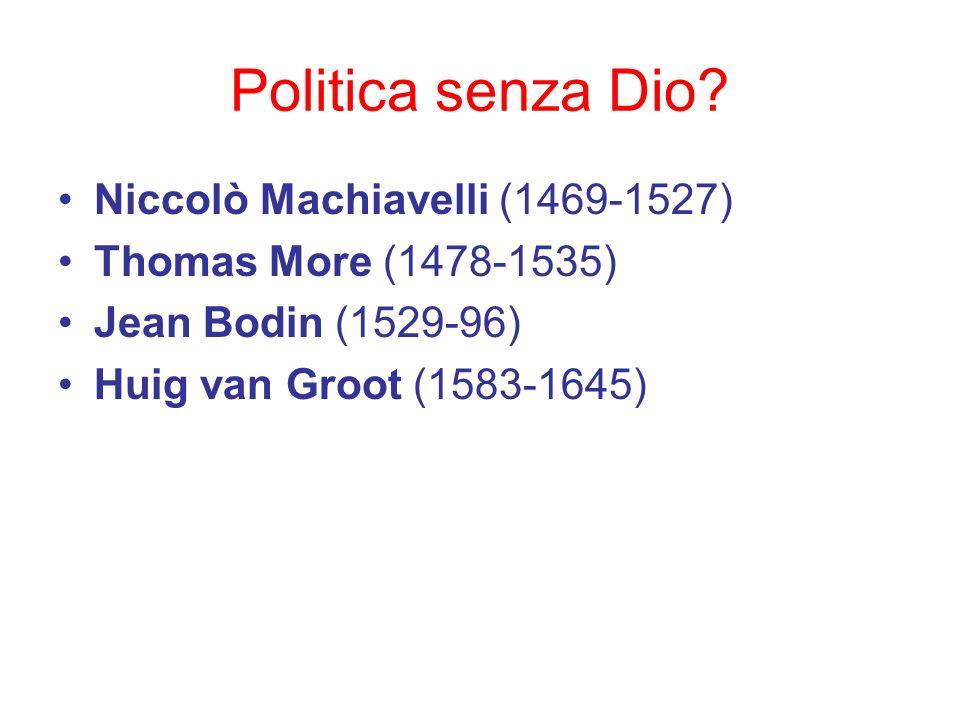 Politica senza Dio? Niccolò Machiavelli (1469-1527) Thomas More (1478-1535) Jean Bodin (1529-96) Huig van Groot (1583-1645)