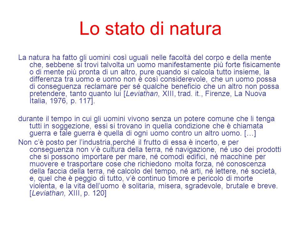 Lo stato di natura La natura ha fatto gli uomini così uguali nelle facoltà del corpo e della mente che, sebbene si trovi talvolta un uomo manifestamen