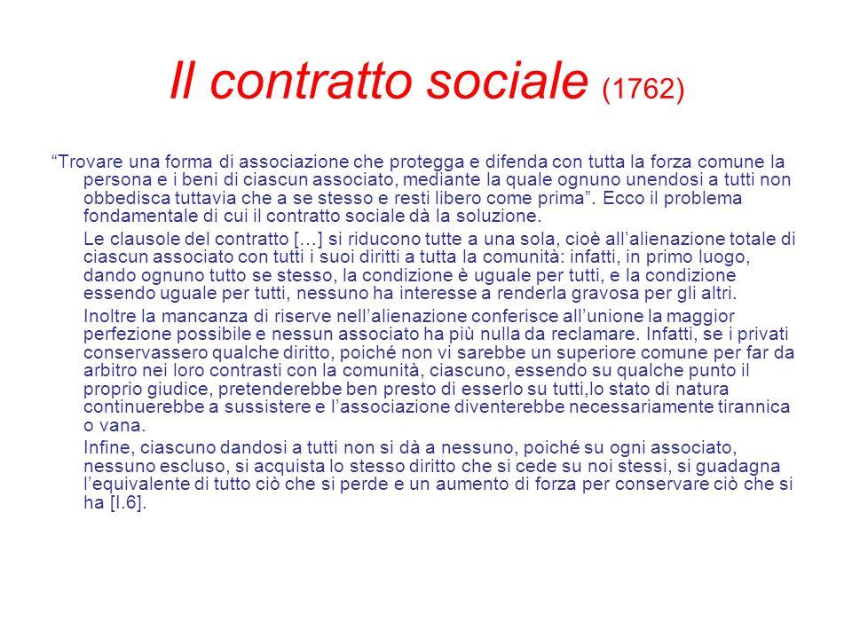 Il contratto sociale (1762) Trovare una forma di associazione che protegga e difenda con tutta la forza comune la persona e i beni di ciascun associat