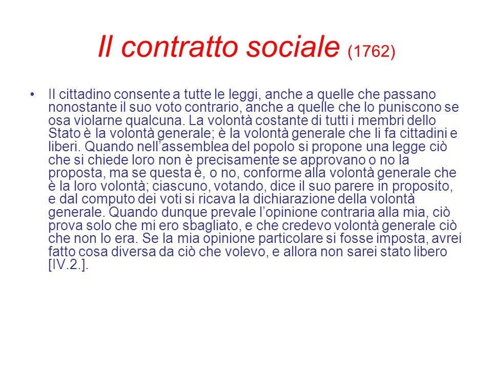 Il contratto sociale (1762) Il cittadino consente a tutte le leggi, anche a quelle che passano nonostante il suo voto contrario, anche a quelle che lo