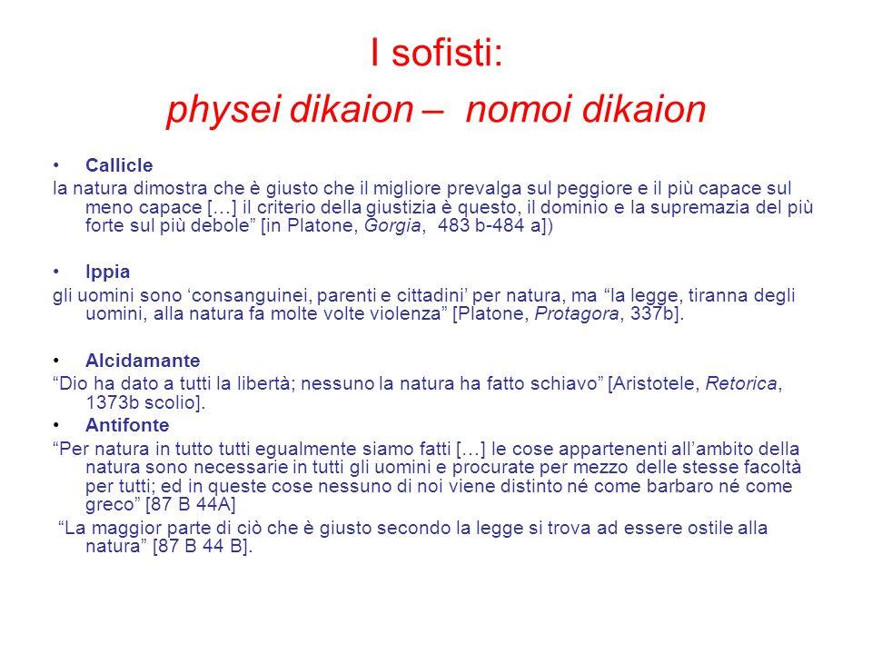 I sofisti: physei dikaion – nomoi dikaion Callicle la natura dimostra che è giusto che il migliore prevalga sul peggiore e il più capace sul meno capa