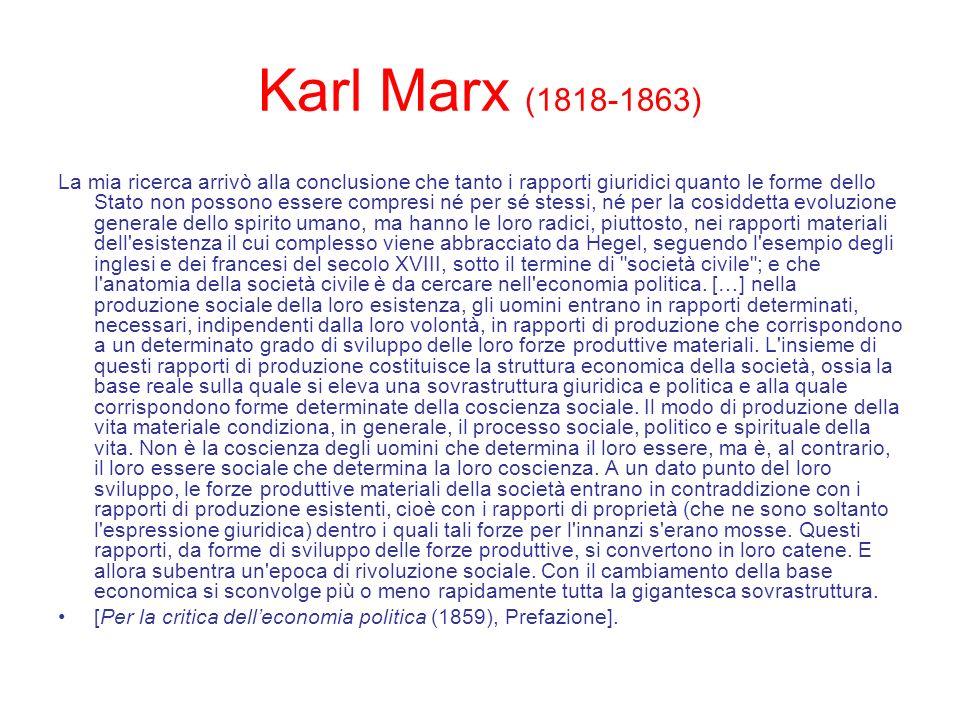 Karl Marx (1818-1863) La mia ricerca arrivò alla conclusione che tanto i rapporti giuridici quanto le forme dello Stato non possono essere compresi né
