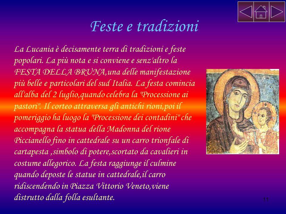 11 Feste e tradizioni La Lucania è decisamente terra di tradizioni e feste popolari. La più nota e si conviene e senz'altro la FESTA DELLA BRUNA,una d