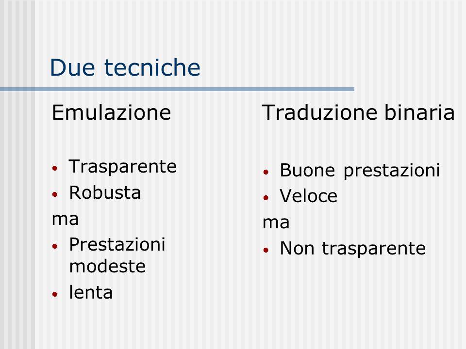 Due tecniche Emulazione Trasparente Robusta ma Prestazioni modeste lenta Traduzione binaria Buone prestazioni Veloce ma Non trasparente