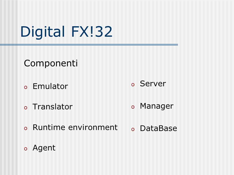 Digital FX!32 Componenti o Emulator o Translator o Runtime environment o Agent o Server o Manager o DataBase