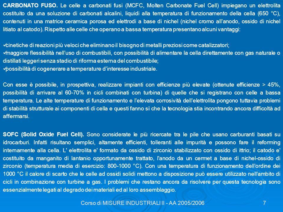 Corso di MISURE INDUSTRIALI II - AA 2005/20067 CARBONATO FUSO. Le celle a carbonati fusi (MCFC, Molten Carbonate Fuel Cell) impiegano un elettrolita c