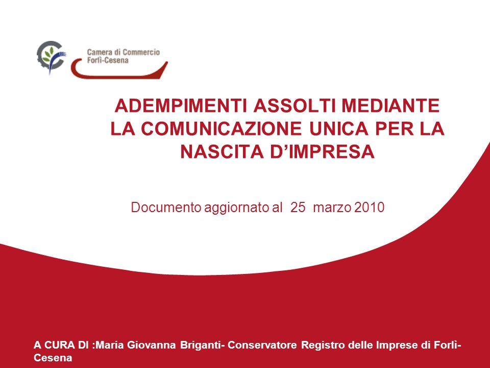 A CURA DI :Maria Giovanna Briganti- Conservatore Registro delle Imprese di Forlì- Cesena ADEMPIMENTI ASSOLTI MEDIANTE LA COMUNICAZIONE UNICA PER LA NASCITA DIMPRESA Documento aggiornato al 25 marzo 2010