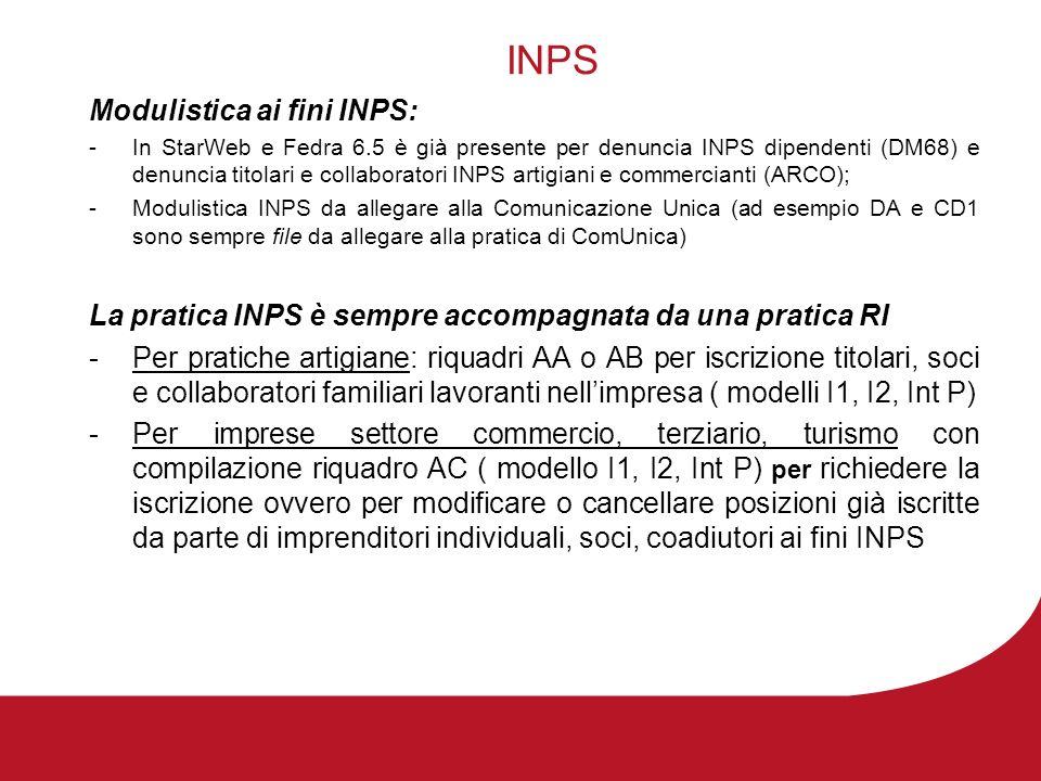 INPS Modulistica ai fini INPS: -In StarWeb e Fedra 6.5 è già presente per denuncia INPS dipendenti (DM68) e denuncia titolari e collaboratori INPS artigiani e commercianti (ARCO); -Modulistica INPS da allegare alla Comunicazione Unica (ad esempio DA e CD1 sono sempre file da allegare alla pratica di ComUnica) La pratica INPS è sempre accompagnata da una pratica RI -Per pratiche artigiane: riquadri AA o AB per iscrizione titolari, soci e collaboratori familiari lavoranti nellimpresa ( modelli I1, I2, Int P) -Per imprese settore commercio, terziario, turismo con compilazione riquadro AC ( modello I1, I2, Int P) per richiedere la iscrizione ovvero per modificare o cancellare posizioni già iscritte da parte di imprenditori individuali, soci, coadiutori ai fini INPS