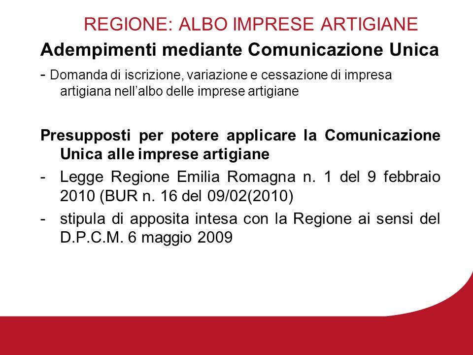 REGIONE: ALBO IMPRESE ARTIGIANE Adempimenti mediante Comunicazione Unica - Domanda di iscrizione, variazione e cessazione di impresa artigiana nellalbo delle imprese artigiane Presupposti per potere applicare la Comunicazione Unica alle imprese artigiane -Legge Regione Emilia Romagna n.