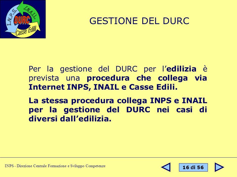 16 di 56 INPS - Direzione Centrale Formazione e Sviluppo Competenze Per la gestione del DURC per ledilizia è prevista una procedura che collega via Internet INPS, INAIL e Casse Edili.