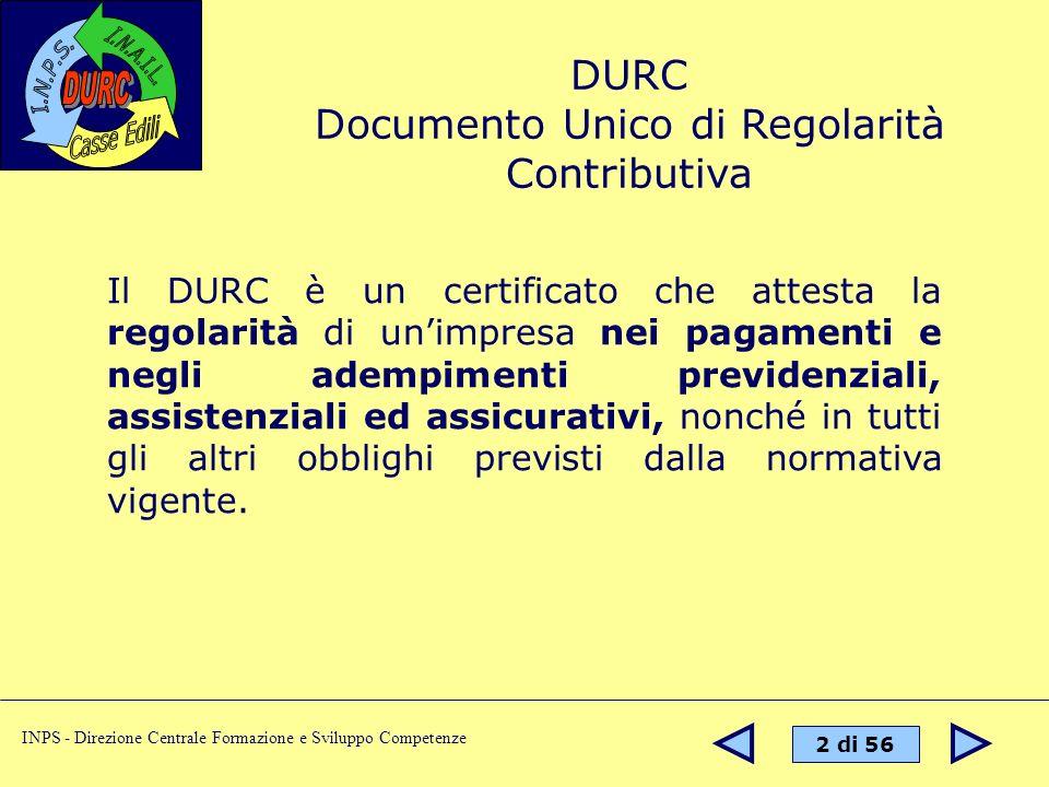 2 di 56 INPS - Direzione Centrale Formazione e Sviluppo Competenze DURC Documento Unico di Regolarità Contributiva Il DURC è un certificato che attesta la regolarità di unimpresa nei pagamenti e negli adempimenti previdenziali, assistenziali ed assicurativi, nonché in tutti gli altri obblighi previsti dalla normativa vigente.