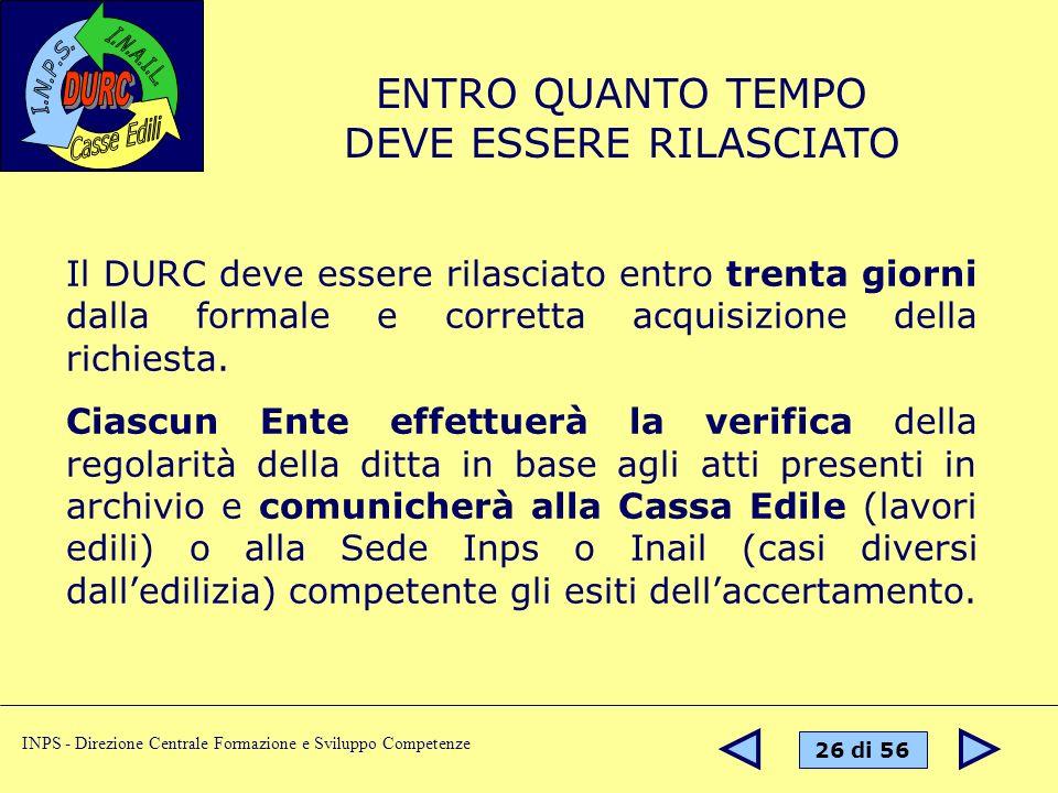 26 di 56 INPS - Direzione Centrale Formazione e Sviluppo Competenze Il DURC deve essere rilasciato entro trenta giorni dalla formale e corretta acquisizione della richiesta.