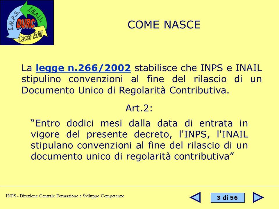 4 di 56 INPS - Direzione Centrale Formazione e Sviluppo Competenze Il D.Lgs n° 276/2003 prevede la stipula di una Convenzione tra INPS, INAIL e Casse Edili per il rilascio del DURC nel settore delledilizia e estende lobbligo di richiesta del DURC anche ai lavori privati.
