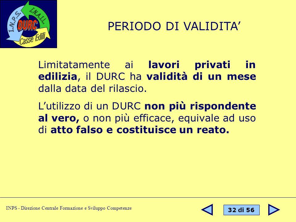 32 di 56 INPS - Direzione Centrale Formazione e Sviluppo Competenze Limitatamente ai lavori privati in edilizia, il DURC ha validità di un mese dalla data del rilascio.