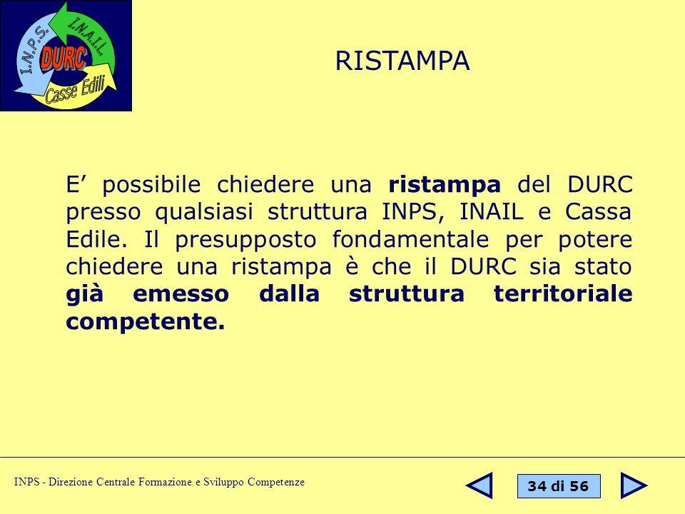 34 di 56 INPS - Direzione Centrale Formazione e Sviluppo Competenze E possibile chiedere una ristampa del DURC presso qualsiasi struttura INPS, INAIL