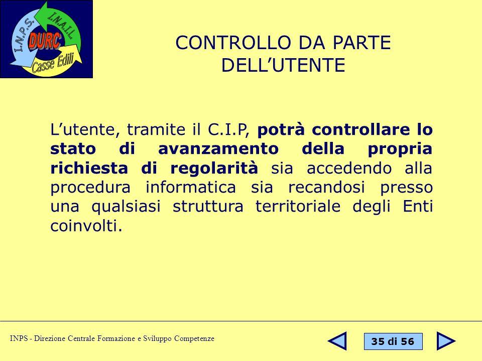 35 di 56 INPS - Direzione Centrale Formazione e Sviluppo Competenze Lutente, tramite il C.I.P, potrà controllare lo stato di avanzamento della propria richiesta di regolarità sia accedendo alla procedura informatica sia recandosi presso una qualsiasi struttura territoriale degli Enti coinvolti.