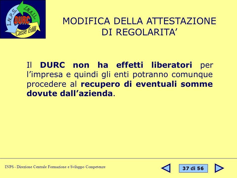 37 di 56 INPS - Direzione Centrale Formazione e Sviluppo Competenze Il DURC non ha effetti liberatori per limpresa e quindi gli enti potranno comunque procedere al recupero di eventuali somme dovute dallazienda.