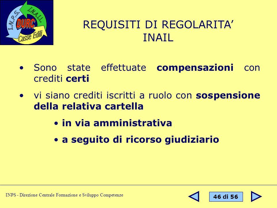46 di 56 INPS - Direzione Centrale Formazione e Sviluppo Competenze REQUISITI DI REGOLARITA INAIL Sono state effettuate compensazioni con crediti cert