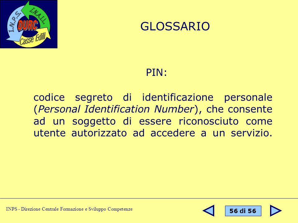 56 di 56 INPS - Direzione Centrale Formazione e Sviluppo Competenze PIN: codice segreto di identificazione personale (Personal Identification Number), che consente ad un soggetto di essere riconosciuto come utente autorizzato ad accedere a un servizio.