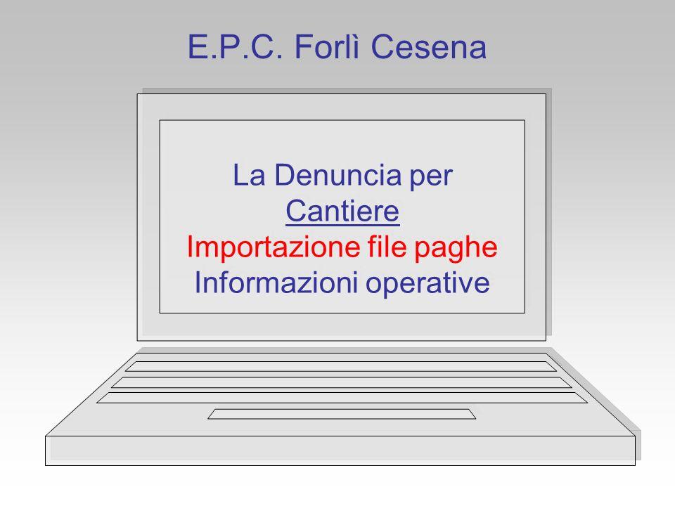 E.P.C. Forlì Cesena La Denuncia per Cantiere Importazione file paghe Informazioni operative La Denuncia per Cantiere Importazione file paghe Informazi
