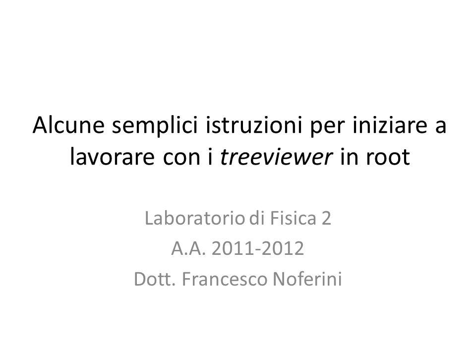Alcune semplici istruzioni per iniziare a lavorare con i treeviewer in root Laboratorio di Fisica 2 A.A.
