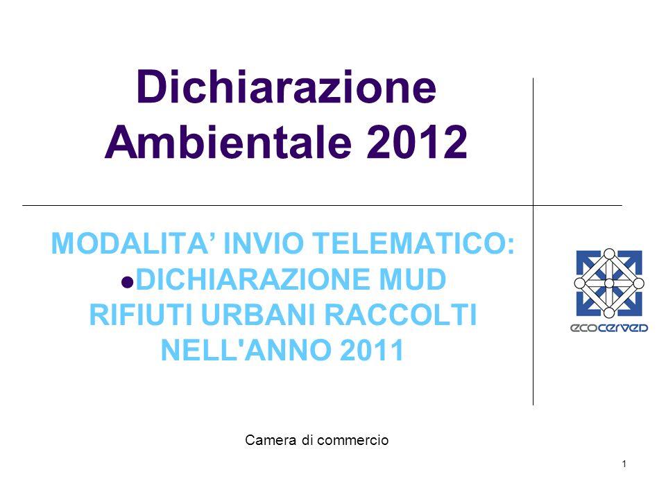 1 Dichiarazione Ambientale 2012 MODALITA INVIO TELEMATICO: DICHIARAZIONE MUD RIFIUTI URBANI RACCOLTI NELL ANNO 2011 Camera di commercio
