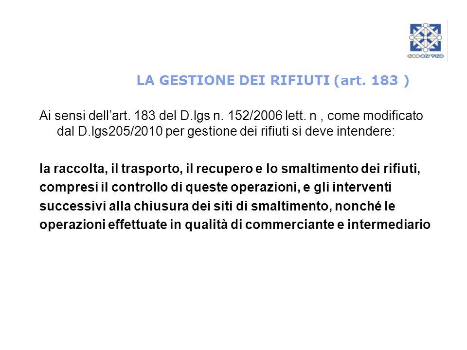 LA GESTIONE DEI RIFIUTI (art. 183 ) Ai sensi dellart. 183 del D.lgs n. 152/2006 lett. n, come modificato dal D.lgs205/2010 per gestione dei rifiuti si