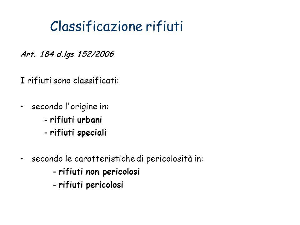 Classificazione rifiuti Art. 184 d.lgs 152/2006 I rifiuti sono classificati: secondo l'origine in: - rifiuti urbani - rifiuti speciali secondo le cara