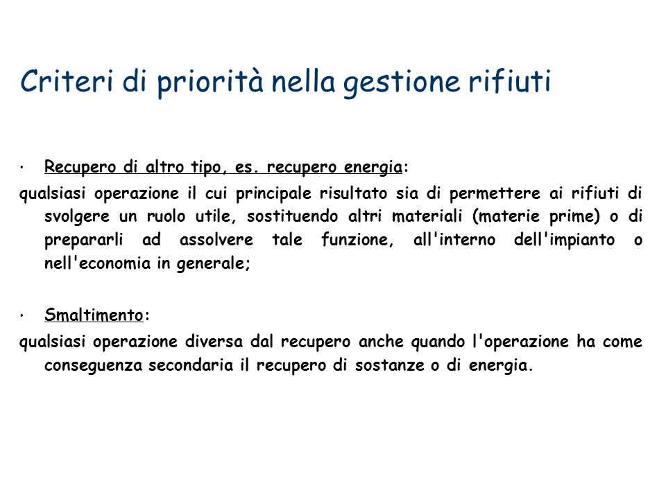 Criteri di priorità nella gestione rifiuti Recupero di altro tipo, es. recupero energia: qualsiasi operazione il cui principale risultato sia di perme