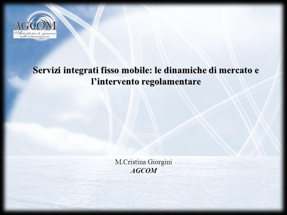 Servizi integrati fisso mobile: le dinamiche di mercato e lintervento regolamentare M.Cristina Giorgini AGCOM