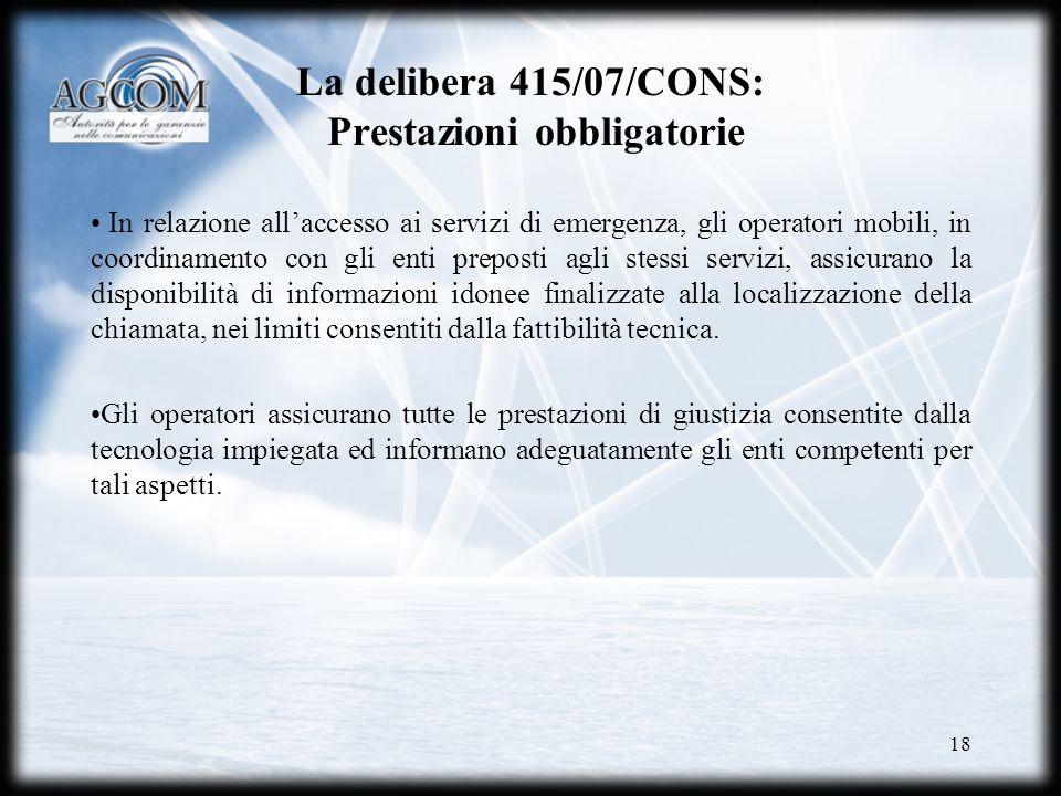 18 La delibera 415/07/CONS: Prestazioni obbligatorie In relazione allaccesso ai servizi di emergenza, gli operatori mobili, in coordinamento con gli e