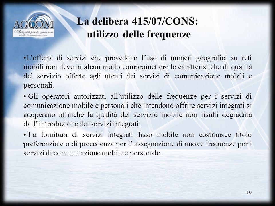 19 La delibera 415/07/CONS: utilizzo delle frequenze Lofferta di servizi che prevedono luso di numeri geografici su reti mobili non deve in alcun modo