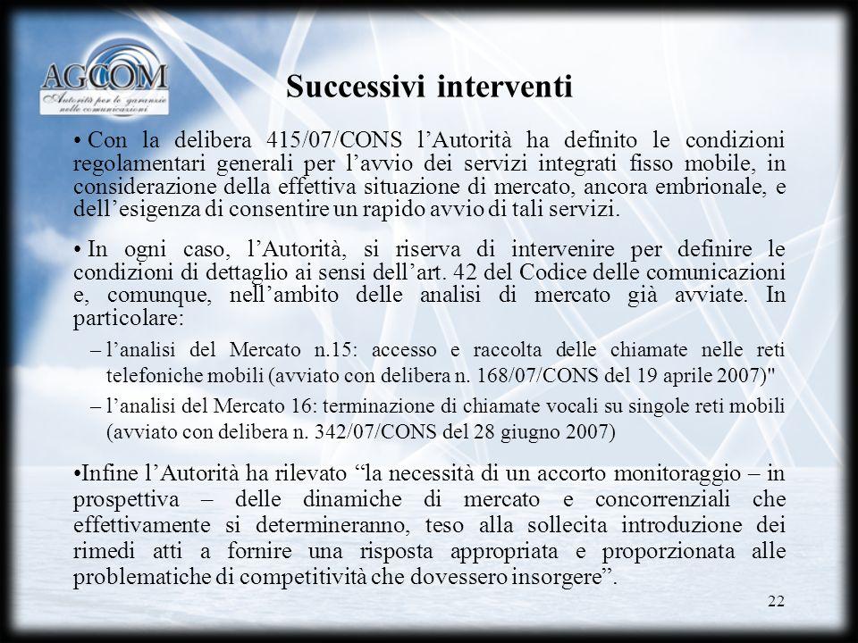 22 Successivi interventi Con la delibera 415/07/CONS lAutorità ha definito le condizioni regolamentari generali per lavvio dei servizi integrati fisso
