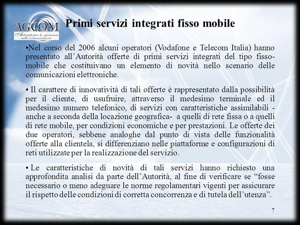 7 Primi servizi integrati fisso mobile Nel corso del 2006 alcuni operatori (Vodafone e Telecom Italia) hanno presentato allAutorità offerte di primi s