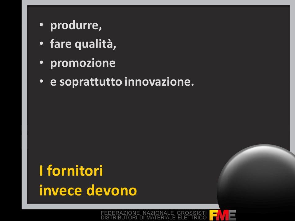 I fornitori invece devono produrre, fare qualità, promozione e soprattutto innovazione.