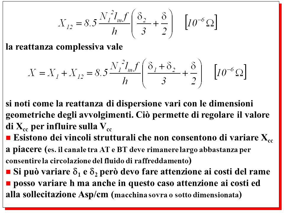 la reattanza complessiva vale si noti come la reattanza di dispersione vari con le dimensioni geometriche degli avvolgimenti. Ciò permette di regolare
