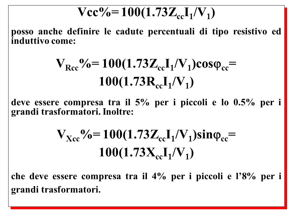 posso anche definire le cadute percentuali di tipo resistivo ed induttivo come: V Rcc %= 100(1.73Z cc I 1 /V 1 )cos cc = 100(1.73R cc I 1 /V 1 ) deve