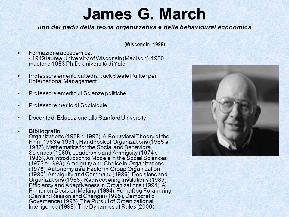 James G. March uno dei padri della teoria organizzativa e della behavioural economics (Wisconsin, 1928) Formazione accademica: - 1949 laurea Universit