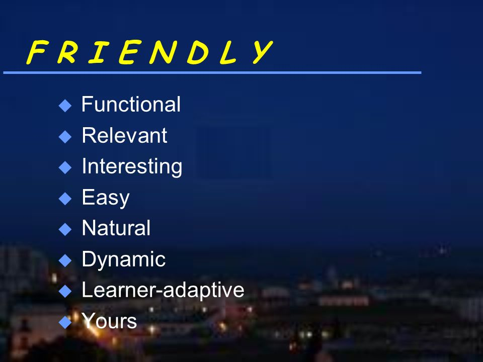 F R I E N D L Y Functional u Relevant u Interesting u Easy u Natural u Dynamic u Learner-adaptive u Yours